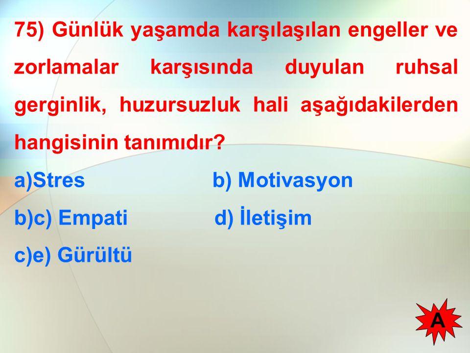75) Günlük yaşamda karşılaşılan engeller ve zorlamalar karşısında duyulan ruhsal gerginlik, huzursuzluk hali aşağıdakilerden hangisinin tanımıdır