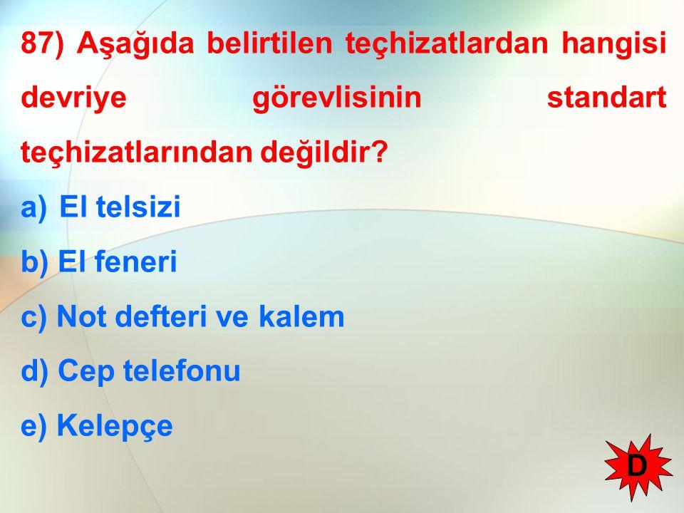 87) Aşağıda belirtilen teçhizatlardan hangisi devriye görevlisinin standart teçhizatlarından değildir