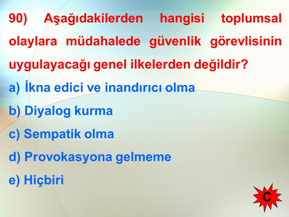 90) Aşağıdakilerden hangisi toplumsal olaylara müdahalede güvenlik görevlisinin uygulayacağı genel ilkelerden değildir