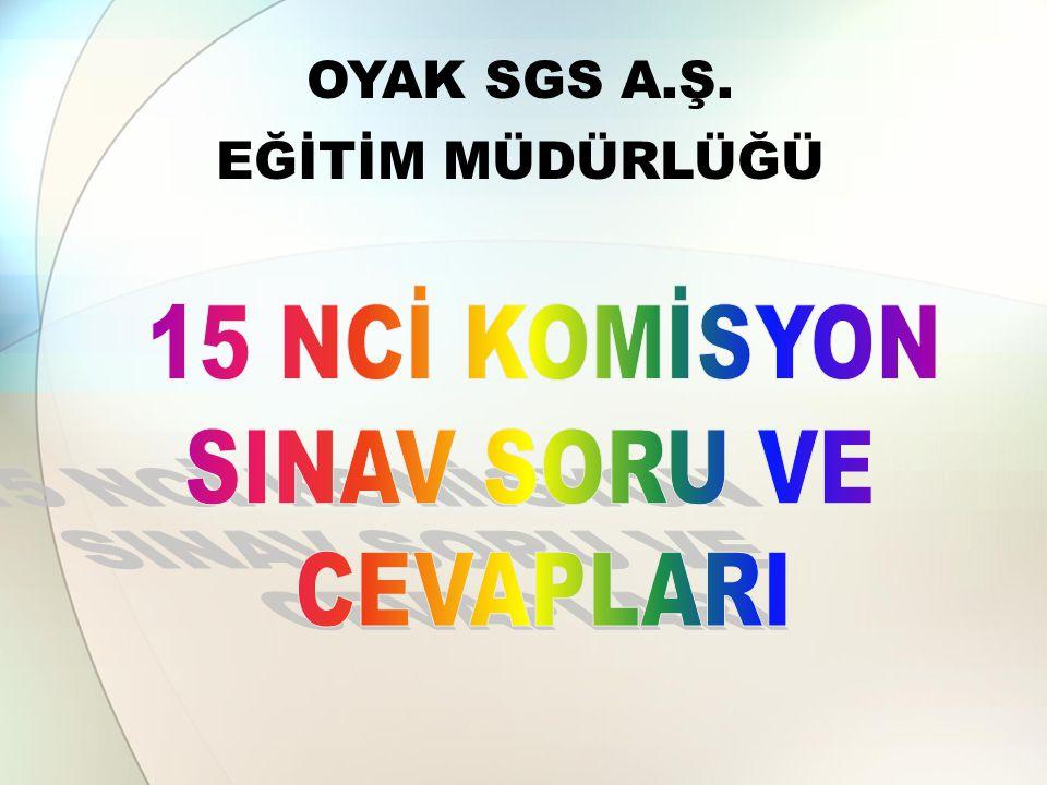 OYAK SGS A.Ş. EĞİTİM MÜDÜRLÜĞÜ 15 NCİ KOMİSYON SINAV SORU VE CEVAPLARI