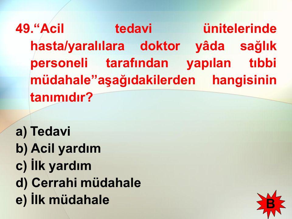49. Acil tedavi ünitelerinde hasta/yaralılara doktor yâda sağlık personeli tarafından yapılan tıbbi müdahale''aşağıdakilerden hangisinin tanımıdır