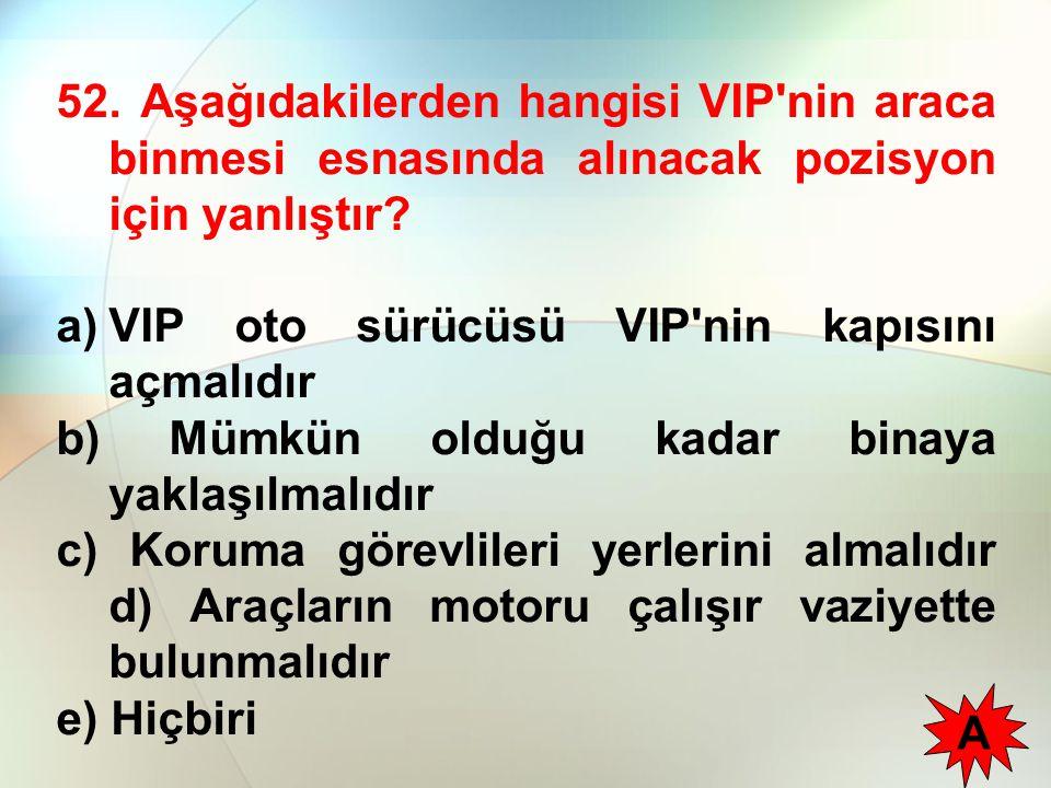 52. Aşağıdakilerden hangisi VIP nin araca binmesi esnasında alınacak pozisyon için yanlıştır