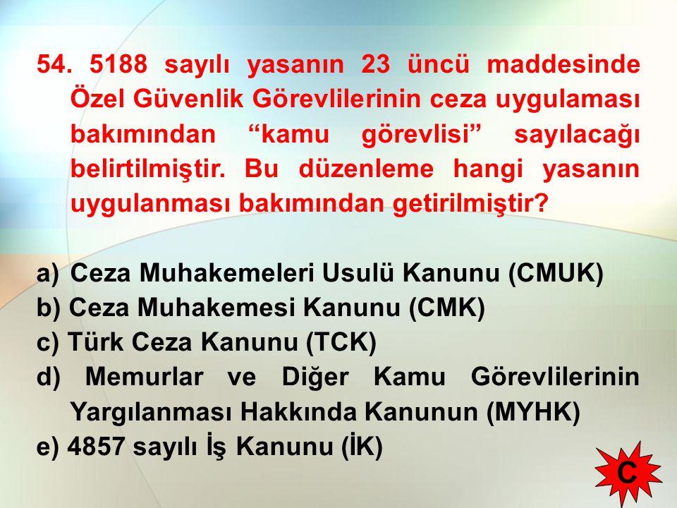 54. 5188 sayılı yasanın 23 üncü maddesinde Özel Güvenlik Görevlilerinin ceza uygulaması bakımından kamu görevlisi sayılacağı belirtilmiştir. Bu düzenleme hangi yasanın uygulanması bakımından getirilmiştir