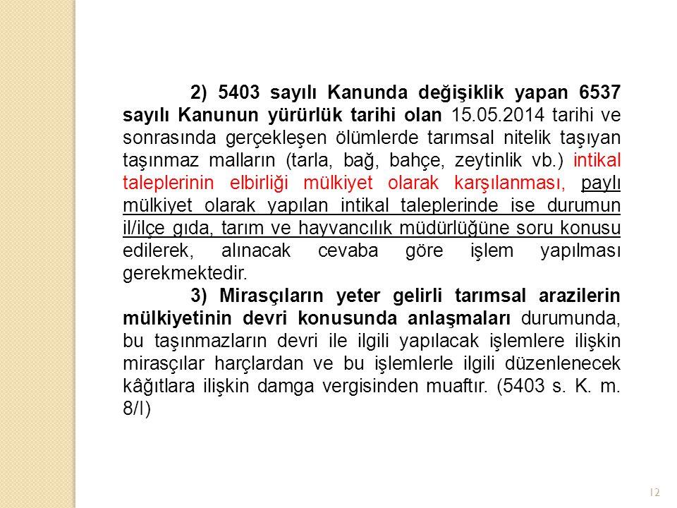 2) 5403 sayılı Kanunda değişiklik yapan 6537 sayılı Kanunun yürürlük tarihi olan 15.05.2014 tarihi ve sonrasında gerçekleşen ölümlerde tarımsal nitelik taşıyan taşınmaz malların (tarla, bağ, bahçe, zeytinlik vb.) intikal taleplerinin elbirliği mülkiyet olarak karşılanması, paylı mülkiyet olarak yapılan intikal taleplerinde ise durumun il/ilçe gıda, tarım ve hayvancılık müdürlüğüne soru konusu edilerek, alınacak cevaba göre işlem yapılması gerekmektedir.