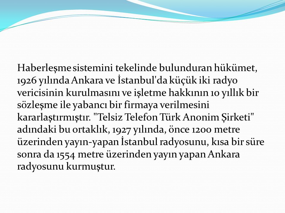 Haberleşme sistemini tekelinde bulunduran hükümet, 1926 yılında Ankara ve İstanbul da küçük iki radyo vericisinin kurulmasını ve işletme hakkının 10 yıllık bir sözleşme ile yabancı bir firmaya verilmesini kararlaştırmıştır.