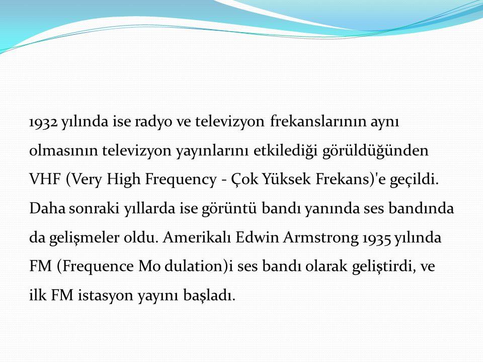 1932 yılında ise radyo ve televizyon frekanslarının aynı olmasının televizyon yayınlarını etkilediği görüldüğünden VHF (Very High Frequency - Çok Yüksek Frekans) e geçildi.