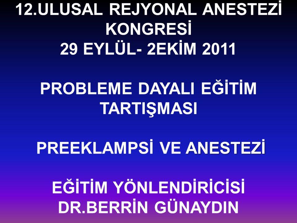 12.ULUSAL REJYONAL ANESTEZİ KONGRESİ 29 EYLÜL- 2EKİM 2011 PROBLEME DAYALI EĞİTİM TARTIŞMASI PREEKLAMPSİ VE ANESTEZİ EĞİTİM YÖNLENDİRİCİSİ DR.BERRİN GÜNAYDIN