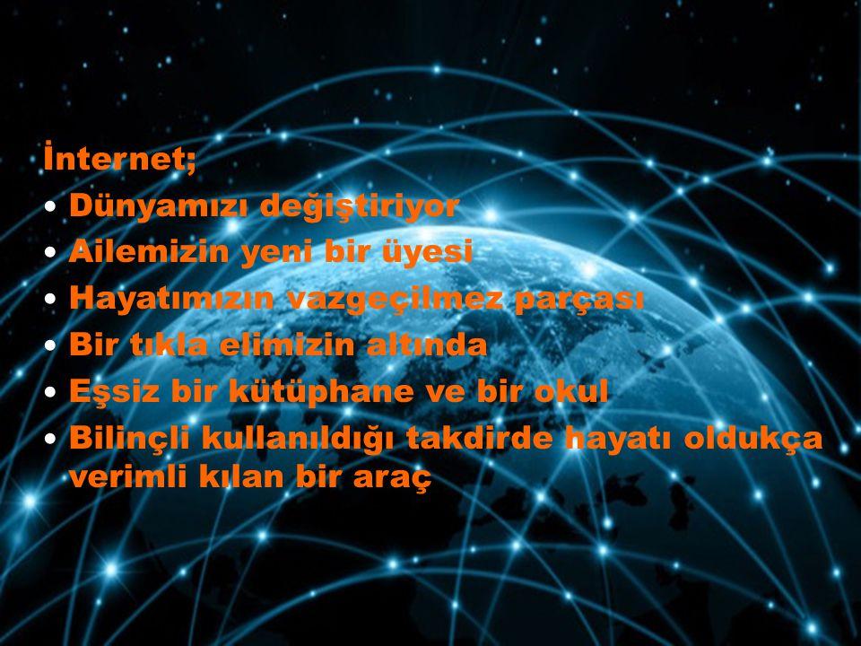 İnternet; Dünyamızı değiştiriyor. Ailemizin yeni bir üyesi. Hayatımızın vazgeçilmez parçası. Bir tıkla elimizin altında.