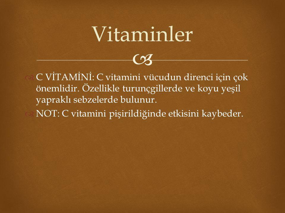Vitaminler C VİTAMİNİ: C vitamini vücudun direnci için çok önemlidir. Özellikle turunçgillerde ve koyu yeşil yapraklı sebzelerde bulunur.