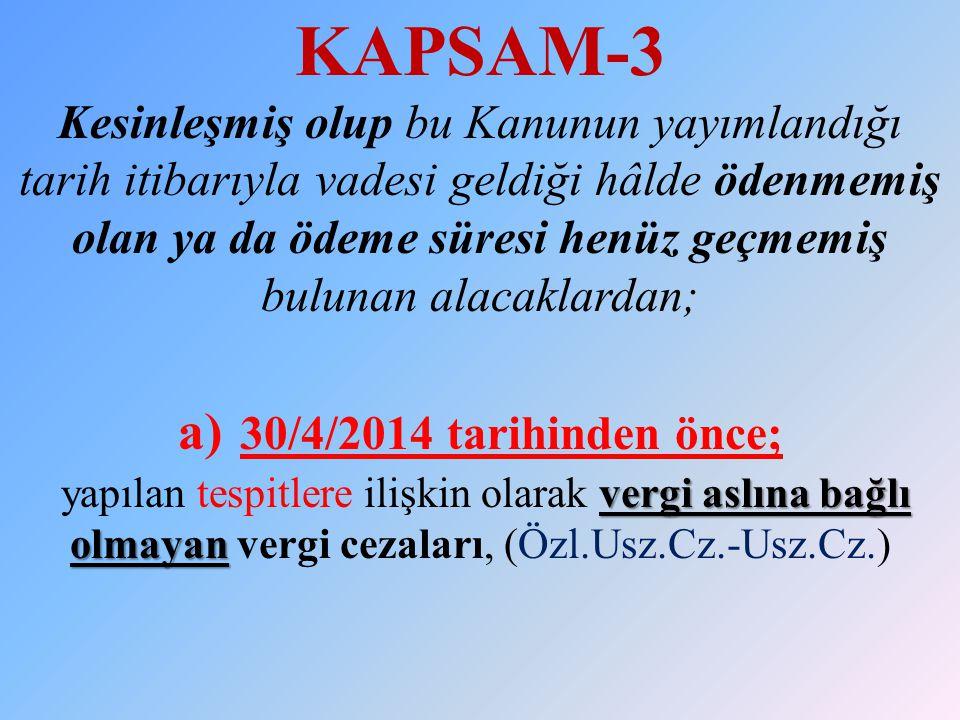 KAPSAM-3 Kesinleşmiş olup bu Kanunun yayımlandığı tarih itibarıyla vadesi geldiği hâlde ödenmemiş olan ya da ödeme süresi henüz geçmemiş bulunan alacaklardan; a) 30/4/2014 tarihinden önce; yapılan tespitlere ilişkin olarak vergi aslına bağlı olmayan vergi cezaları, (Özl.Usz.Cz.-Usz.Cz.)