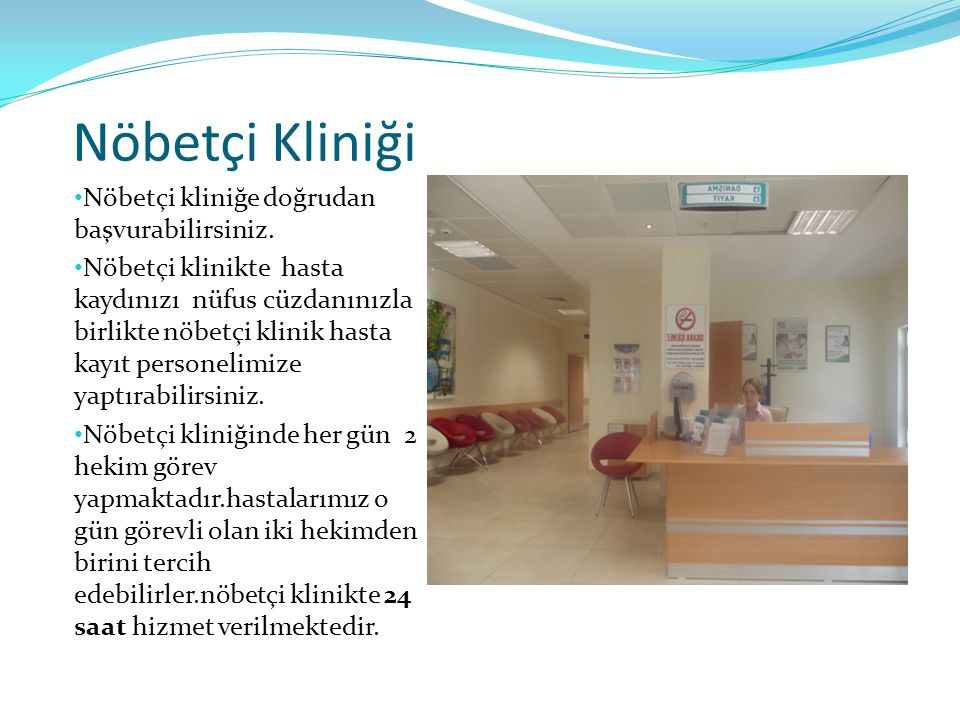 Nöbetçi Kliniği Nöbetçi kliniğe doğrudan başvurabilirsiniz.