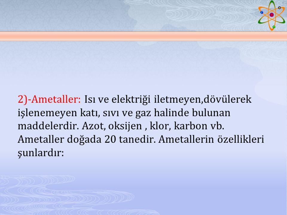 2)-Ametaller: Isı ve elektriği iletmeyen,dövülerek işlenemeyen katı, sıvı ve gaz halinde bulunan maddelerdir.