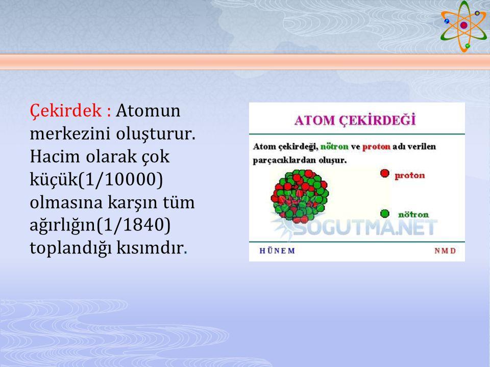 Çekirdek : Atomun merkezini oluşturur