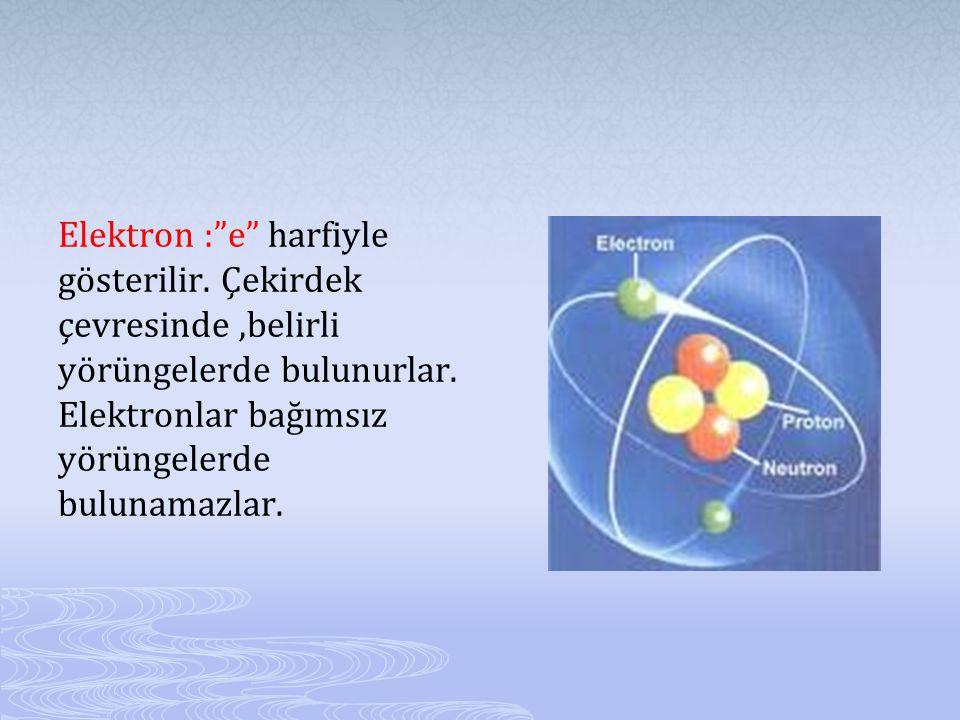 Elektron : e harfiyle gösterilir