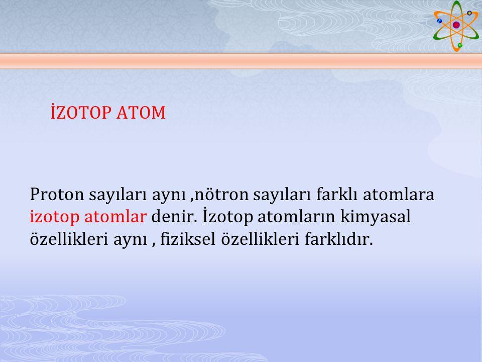 İZOTOP ATOM Proton sayıları aynı ,nötron sayıları farklı atomlara izotop atomlar denir.