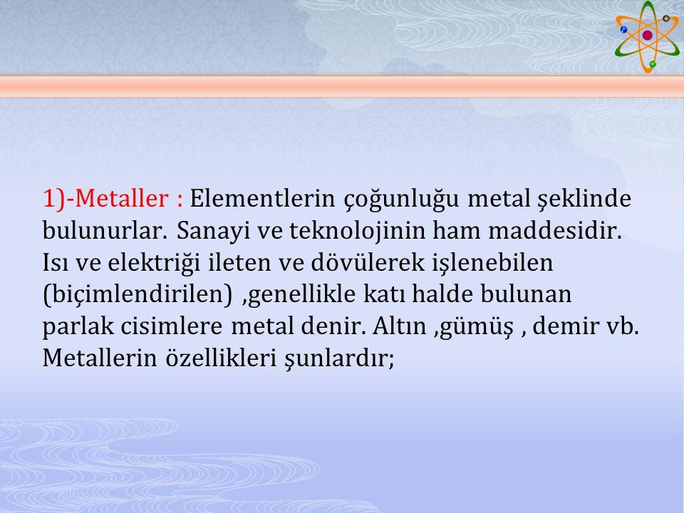 1)-Metaller : Elementlerin çoğunluğu metal şeklinde bulunurlar