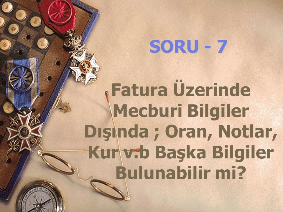 SORU - 7 Fatura Üzerinde Mecburi Bilgiler Dışında ; Oran, Notlar, Kur v.b Başka Bilgiler Bulunabilir mi