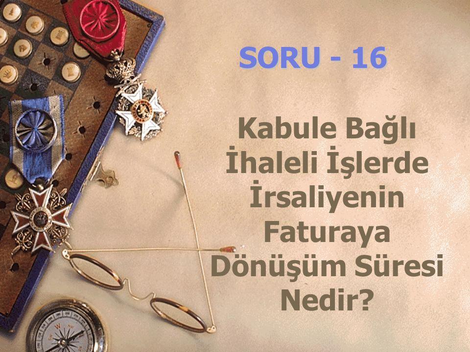 SORU - 16 Kabule Bağlı İhaleli İşlerde İrsaliyenin Faturaya Dönüşüm Süresi Nedir