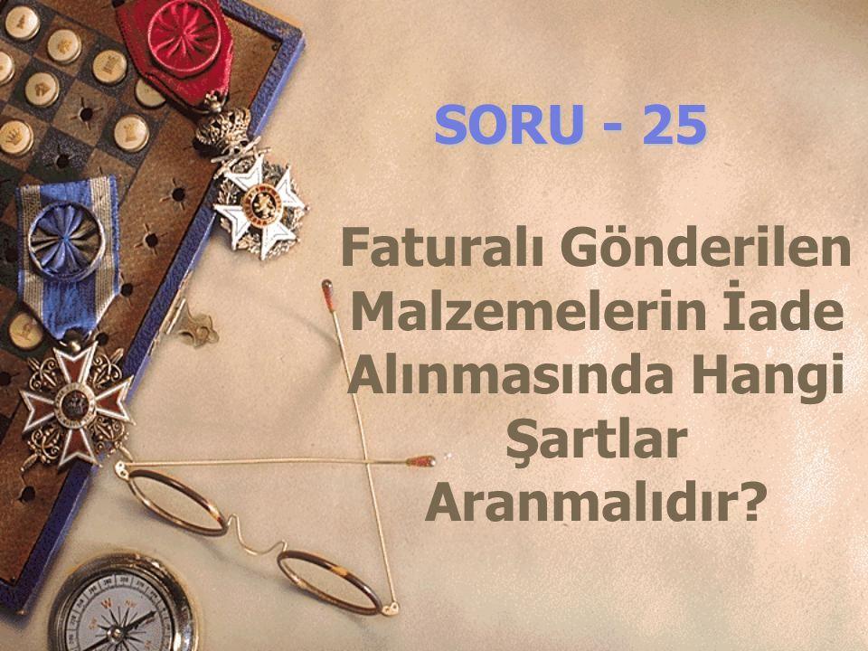 SORU - 25 Faturalı Gönderilen Malzemelerin İade Alınmasında Hangi Şartlar Aranmalıdır