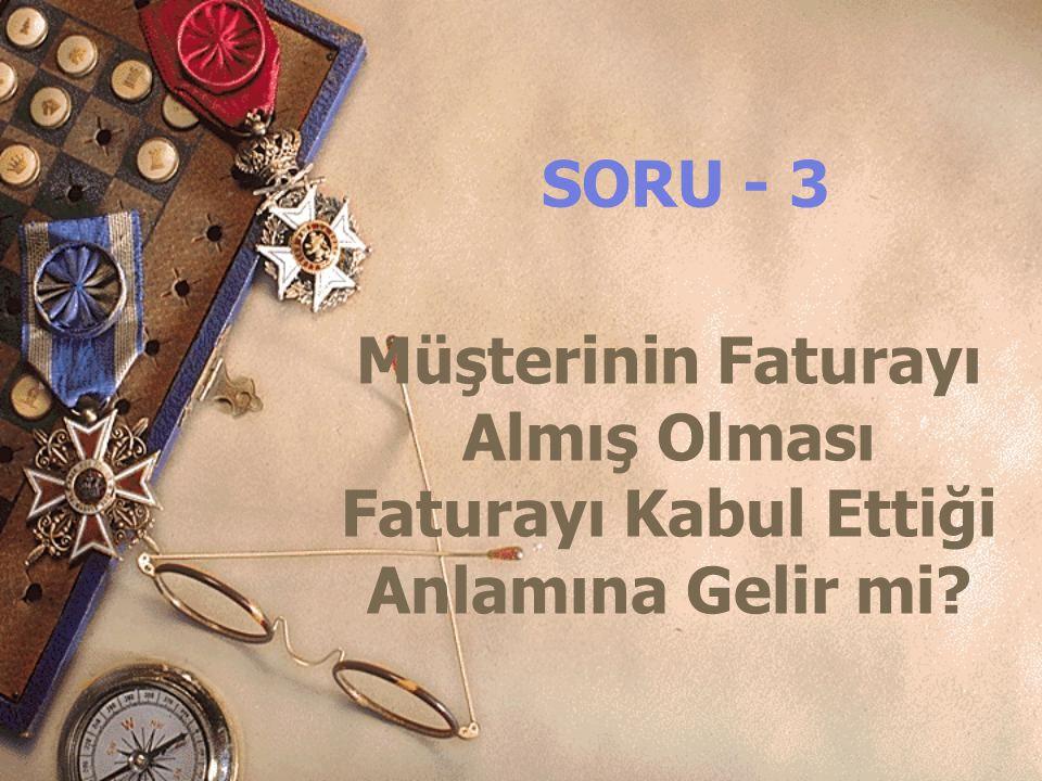SORU - 3 Müşterinin Faturayı Almış Olması Faturayı Kabul Ettiği Anlamına Gelir mi