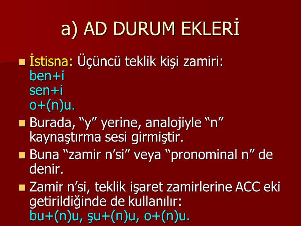 a) AD DURUM EKLERİ İstisna: Üçüncü teklik kişi zamiri: ben+i sen+i o+(n)u. Burada, y yerine, analojiyle n kaynaştırma sesi girmiştir.
