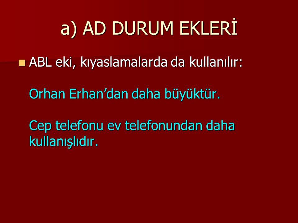 a) AD DURUM EKLERİ ABL eki, kıyaslamalarda da kullanılır: Orhan Erhan'dan daha büyüktür.