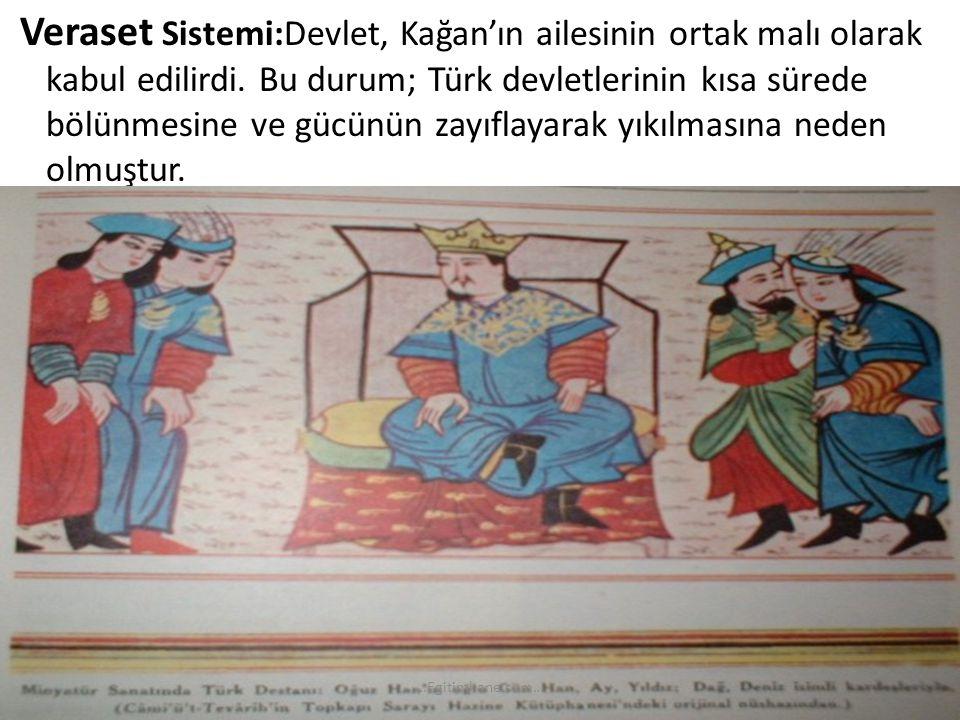 Veraset Sistemi:Devlet, Kağan'ın ailesinin ortak malı olarak kabul edilirdi. Bu durum; Türk devletlerinin kısa sürede bölünmesine ve gücünün zayıflayarak yıkılmasına neden olmuştur.