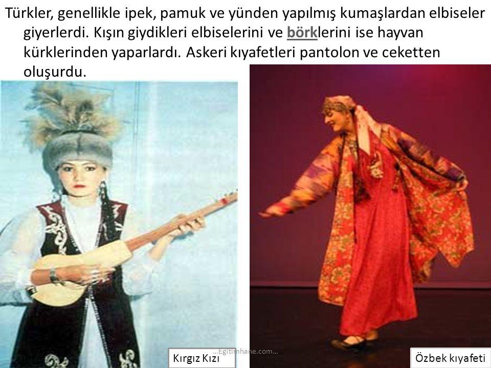 Türkler, genellikle ipek, pamuk ve yünden yapılmış kumaşlardan elbiseler giyerlerdi. Kışın giydikleri elbiselerini ve börklerini ise hayvan kürklerinden yaparlardı. Askeri kıyafetleri pantolon ve ceketten oluşurdu.