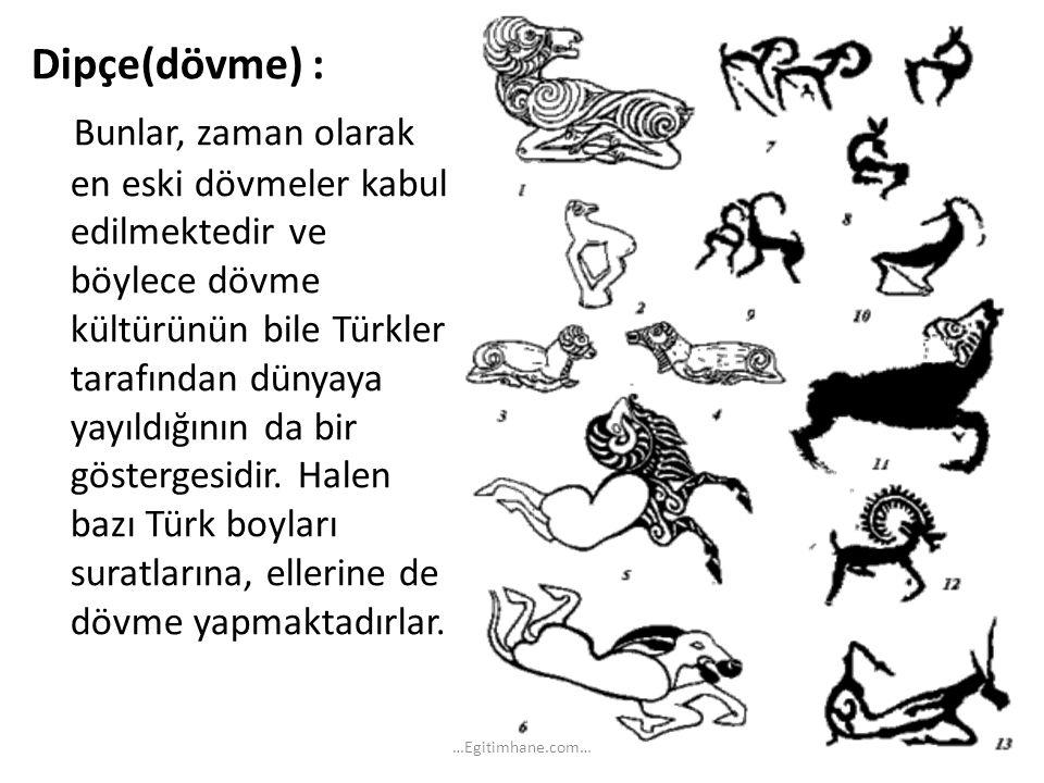Dipçe(dövme) : Bunlar, zaman olarak en eski dövmeler kabul edilmektedir ve böylece dövme kültürünün bile Türkler tarafından dünyaya yayıldığının da bir göstergesidir. Halen bazı Türk boyları suratlarına, ellerine de dövme yapmaktadırlar.