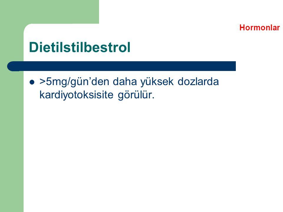 Hormonlar Dietilstilbestrol >5mg/gün'den daha yüksek dozlarda kardiyotoksisite görülür.