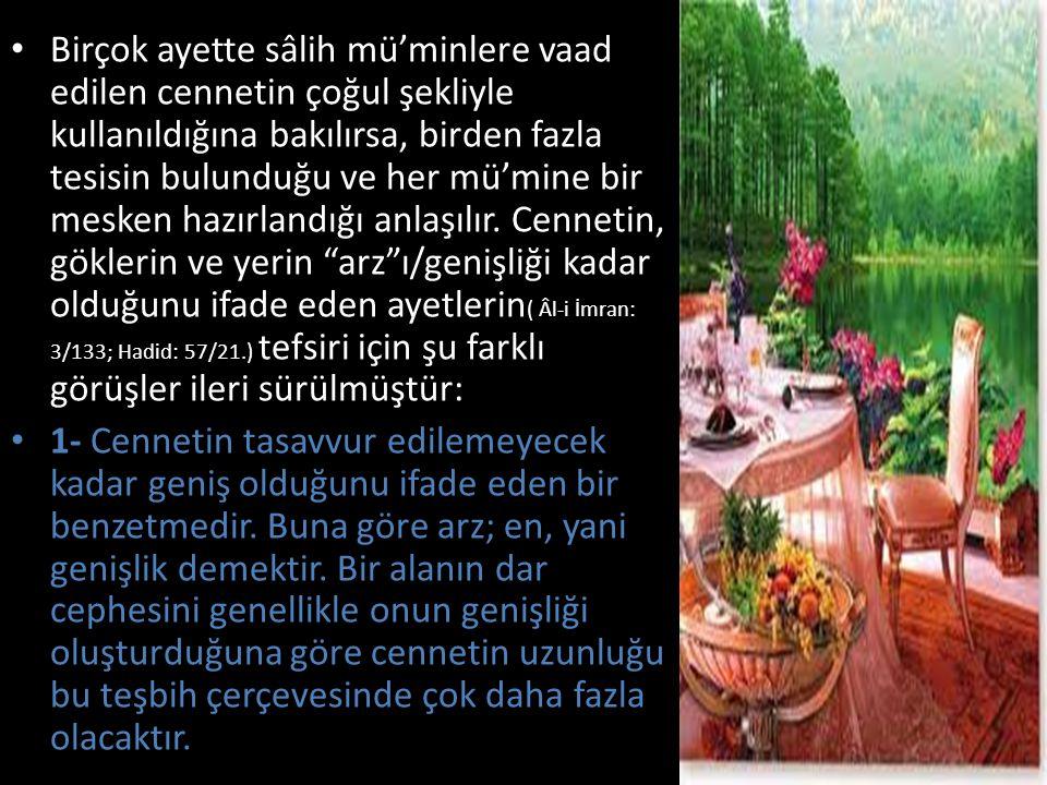 Birçok ayette sâlih mü'minlere vaad edilen cennetin çoğul şekliyle kullanıldığına bakılırsa, birden fazla tesisin bulunduğu ve her mü'mine bir mesken hazırlandığı anlaşılır. Cennetin, göklerin ve yerin arz ı/genişliği kadar olduğunu ifade eden ayetlerin( Âl-i İmran: 3/133; Hadid: 57/21.) tefsiri için şu farklı görüşler ileri sürülmüştür:
