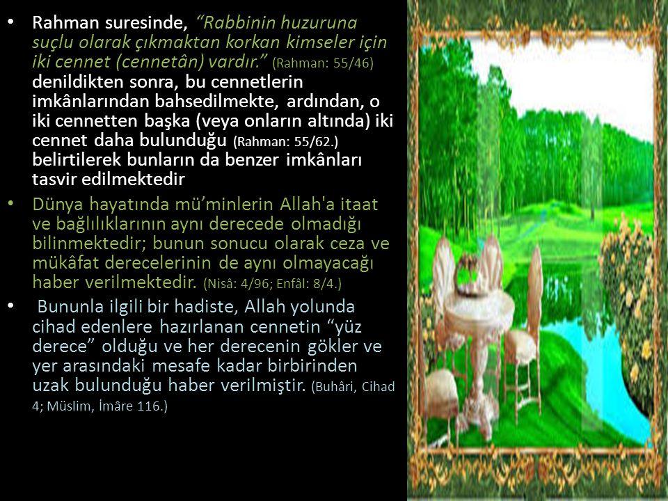 Rahman suresinde, Rabbinin huzuruna suçlu olarak çıkmaktan korkan kimseler için iki cennet (cennetân) vardır. (Rahman: 55/46) denildikten sonra, bu cennetlerin imkânlarından bahsedilmekte, ardından, o iki cennetten başka (veya onların altında) iki cennet daha bulunduğu (Rahman: 55/62.) belirtilerek bunların da benzer imkânları tasvir edilmektedir
