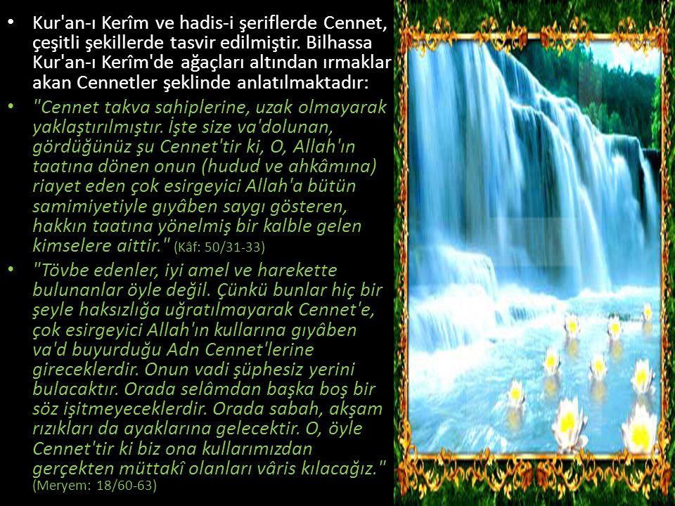 Kur an-ı Kerîm ve hadis-i şeriflerde Cennet, çeşitli şekillerde tasvir edilmiştir. Bilhassa Kur an-ı Kerîm de ağaçları altından ırmaklar akan Cennetler şeklinde anlatılmaktadır:
