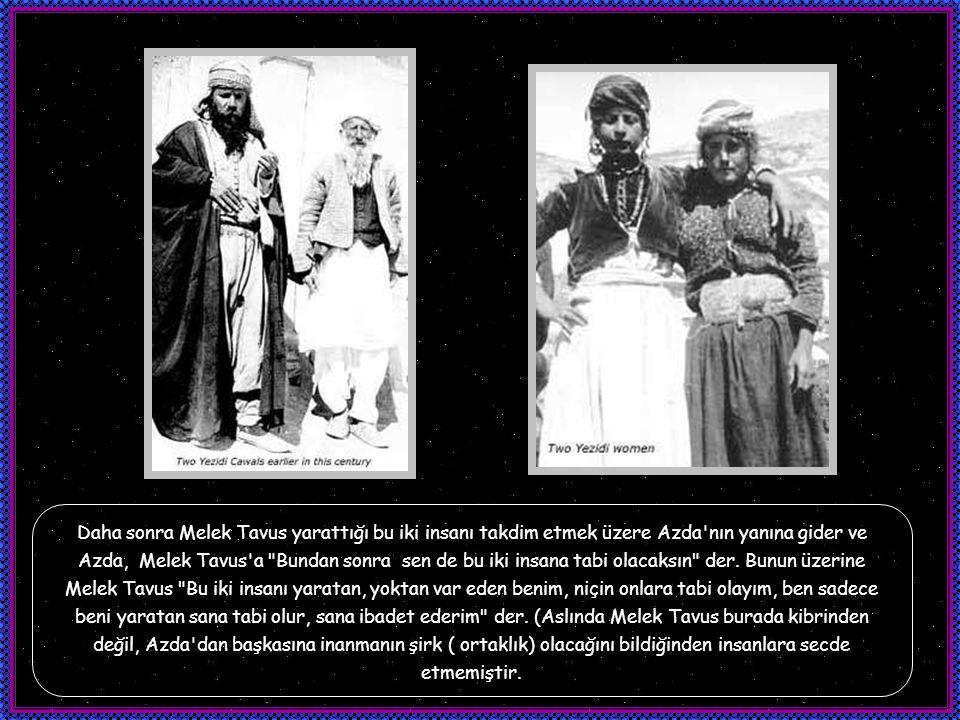 Daha sonra Melek Tavus yarattığı bu iki insanı takdim etmek üzere Azda nın yanına gider ve Azda, Melek Tavus a Bundan sonra sen de bu iki insana tabi olacaksın der.