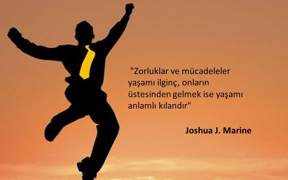 Zorluklar ve mücadeleler yaşamı ilginç, onların üstesinden gelmek ise yaşamı anlamlı kılandır Joshua J.