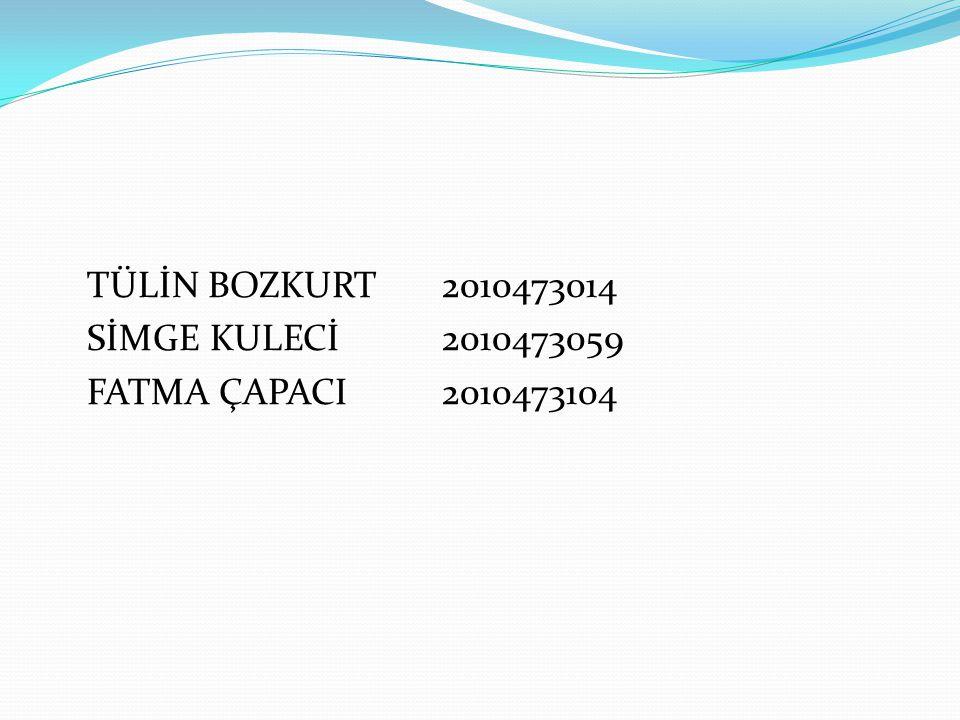 TÜLİN BOZKURT 2010473014 SİMGE KULECİ 2010473059 FATMA ÇAPACI 2010473104
