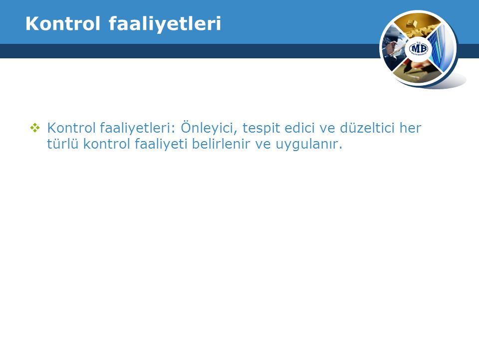 Kontrol faaliyetleri Kontrol faaliyetleri: Önleyici, tespit edici ve düzeltici her türlü kontrol faaliyeti belirlenir ve uygulanır.