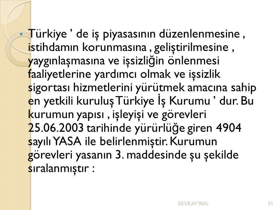 Türkiye ' de iş piyasasının düzenlenmesine , istihdamın korunmasına , geliştirilmesine , yaygınlaşmasına ve işsizliğin önlenmesi faaliyetlerine yardımcı olmak ve işsizlik sigortası hizmetlerini yürütmek amacına sahip en yetkili kuruluş Türkiye İş Kurumu ' dur. Bu kurumun yapısı , işleyişi ve görevleri 25.06.2003 tarihinde yürürlüğe giren 4904 sayılı YASA ile belirlenmiştir. Kurumun görevleri yasanın 3. maddesinde şu şekilde sıralanmıştır :