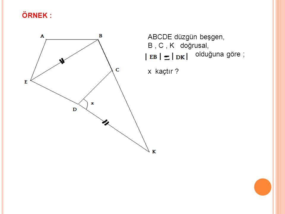 ÖRNEK : ABCDE düzgün beşgen, B , C , K doğrusal, olduğuna göre ; x kaçtır