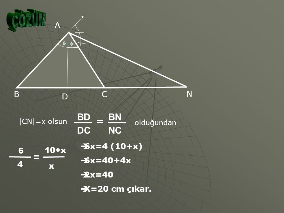 ÇÖZÜM BD DC BN NC A B C N D 6x=4 (10+x) 6 10+x 6x=40+4x 2x=40 4 x