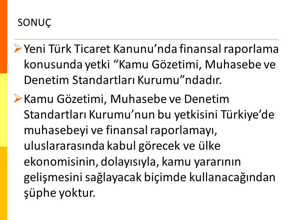 SONUÇ Yeni Türk Ticaret Kanunu'nda finansal raporlama konusunda yetki Kamu Gözetimi, Muhasebe ve Denetim Standartları Kurumu ndadır.