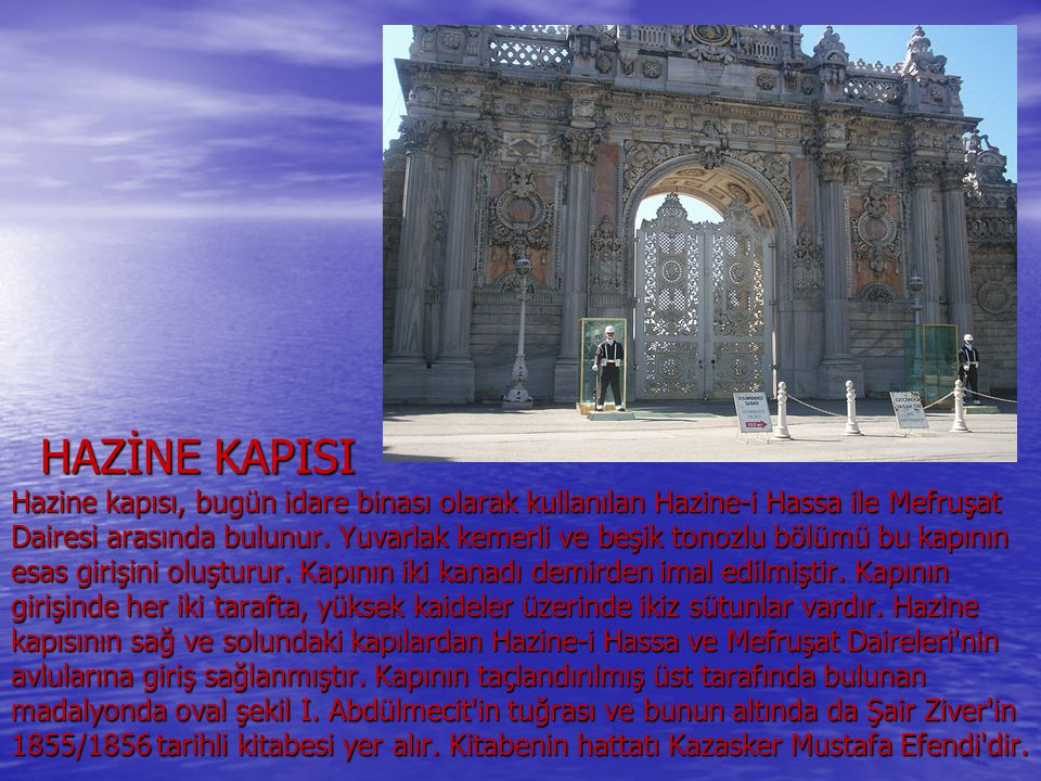 HAZİNE KAPISI Hazine kapısı, bugün idare binası olarak kullanılan Hazine-i Hassa ile Mefruşat Dairesi arasında bulunur.