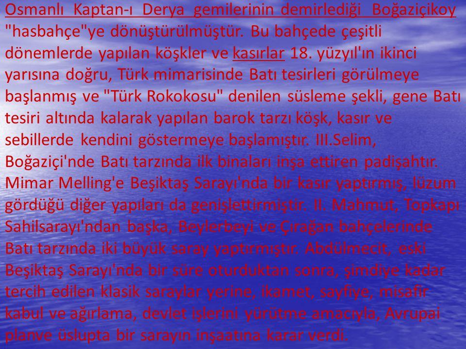 Osmanlı Kaptan-ı Derya gemilerinin demirlediği Boğaziçikoy hasbahçe ye dönüştürülmüştür. Bu bahçede çeşitli dönemlerde yapılan köşkler ve kasırlar 18. yüzyıl ın ikinci yarısına doğru, Türk mimarisinde Batı tesirleri görülmeye başlanmış ve Türk Rokokosu denilen süsleme şekli, gene Batı tesiri altında kalarak yapılan barok tarzı köşk, kasır ve sebillerde kendini göstermeye başlamıştır. III.Selim,