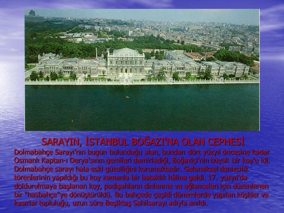 SARAYIN, İSTANBUL BOĞAZI'NA OLAN CEPHESİ Dolmabahçe Sarayı nın bugün bulunduğu alan, bundan dört yüzyıl öncesine kadar Osmanlı Kaptan-ı Derya sının gemileri demirlediği, Boğaziçi nin büyük bir koy u idi.