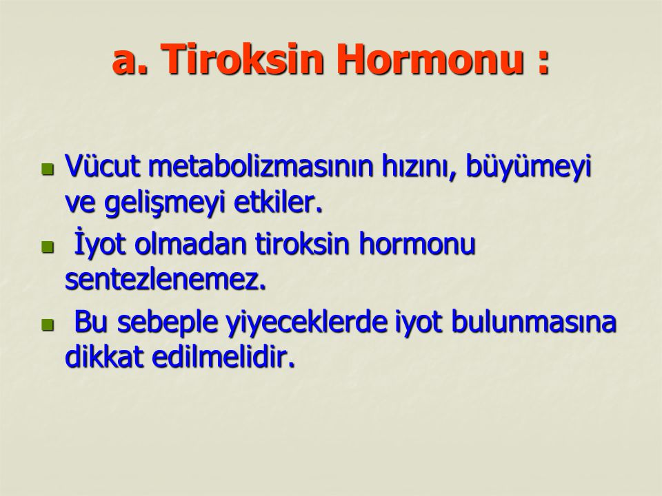 a. Tiroksin Hormonu : Vücut metabolizmasının hızını, büyümeyi ve gelişmeyi etkiler. İyot olmadan tiroksin hormonu sentezlenemez.