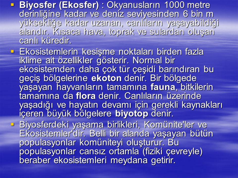 Biyosfer (Ekosfer) : Okyanusların 1000 metre derinliğine kadar ve deniz seviyesinden 6 bin m yüksekliğe kadar uzanan, canlıların yaşayabildiği alandır. Kısaca hava, toprak ve sulardan oluşan canlı küredir.