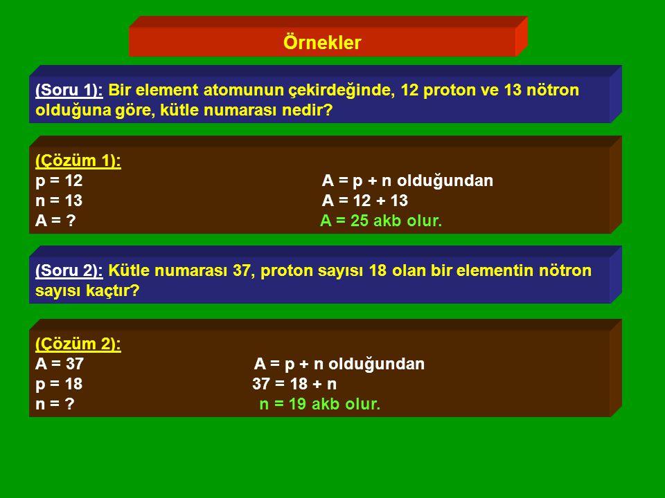 Örnekler (Soru 1): Bir element atomunun çekirdeğinde, 12 proton ve 13 nötron. olduğuna göre, kütle numarası nedir