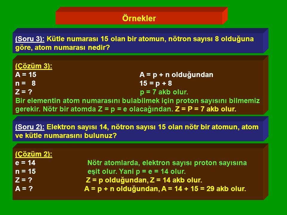 Örnekler (Soru 3): Kütle numarası 15 olan bir atomun, nötron sayısı 8 olduğuna. göre, atom numarası nedir