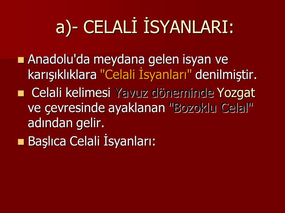 a)- CELALİ İSYANLARI: Anadolu da meydana gelen isyan ve karışıklıklara Celali İsyanları denilmiştir.