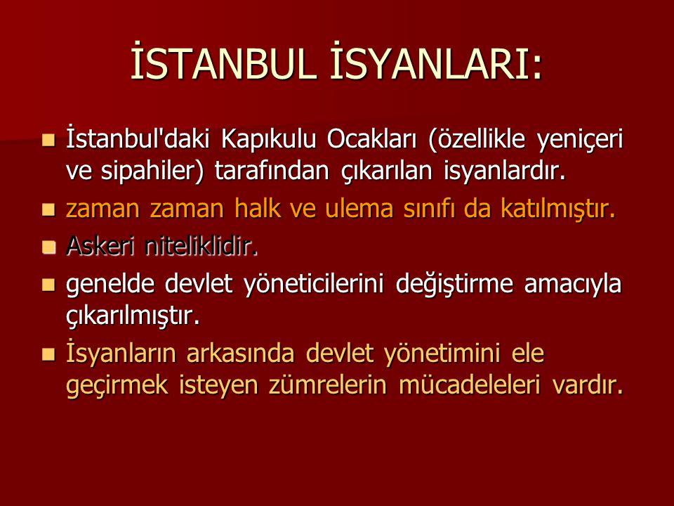 İSTANBUL İSYANLARI: İstanbul daki Kapıkulu Ocakları (özellikle yeniçeri ve sipahiler) tarafından çıkarılan isyanlardır.